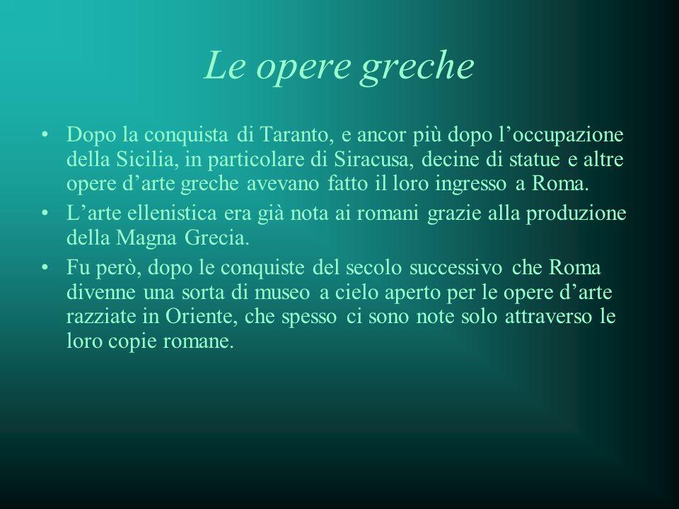 Le opere greche Dopo la conquista di Taranto, e ancor più dopo loccupazione della Sicilia, in particolare di Siracusa, decine di statue e altre opere darte greche avevano fatto il loro ingresso a Roma.