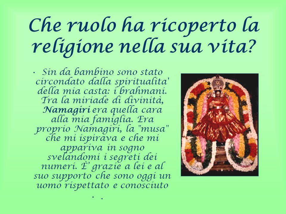 Che ruolo ha ricoperto la religione nella sua vita? Sin da bambino sono stato circondato dalla spiritualita' della mia casta: i brahmani. Tra la miria