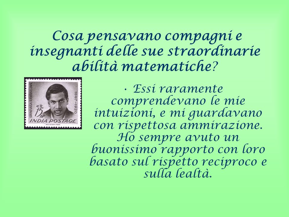 Cosa pensavano compagni e insegnanti delle sue straordinarie abilità matematiche? Essi raramente comprendevano le mie intuizioni, e mi guardavano con