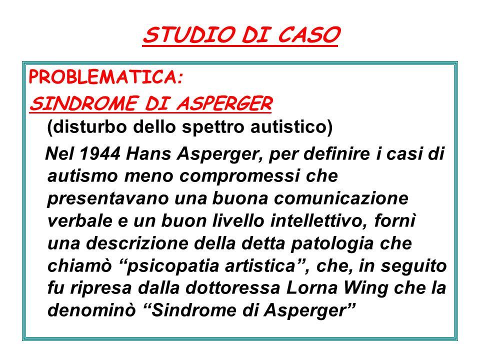STUDIO DI CASO PROBLEMATICA : SINDROME DI ASPERGER (disturbo dello spettro autistico) Nel 1944 Hans Asperger, per definire i casi di autismo meno comp