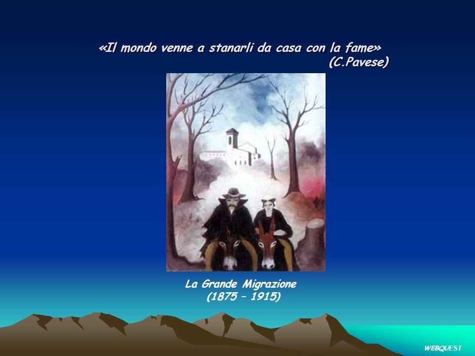 «Il mondo venne a stanarli da casa con la fame» (C.Pavese) La Grande Migrazione (1875 – 1915) WEBQU EST