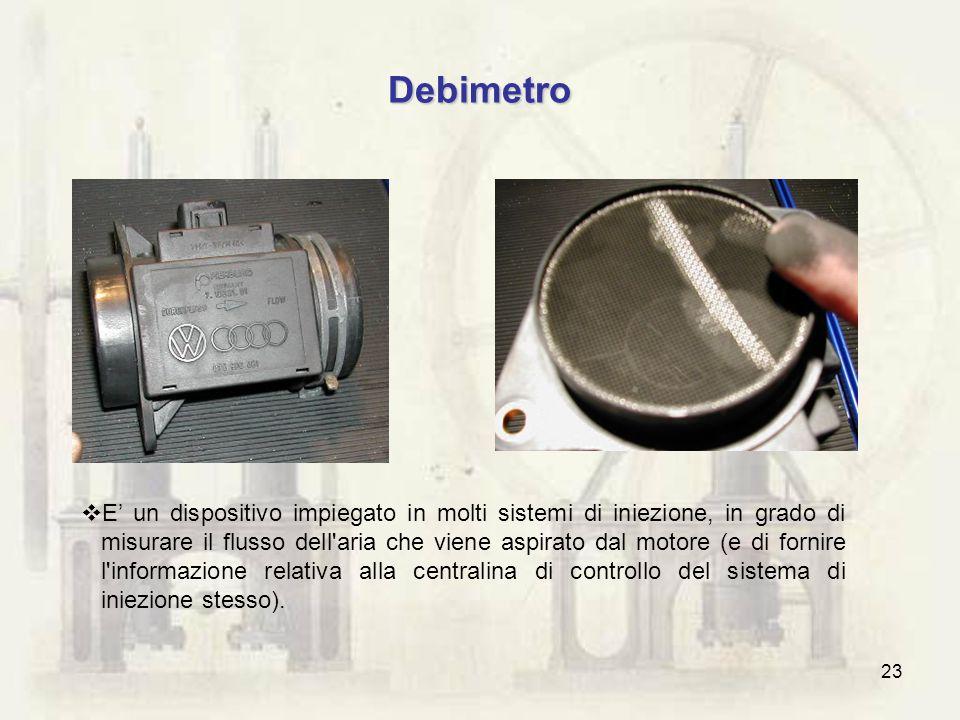 23 Debimetro E un dispositivo impiegato in molti sistemi di iniezione, in grado di misurare il flusso dell'aria che viene aspirato dal motore (e di fo