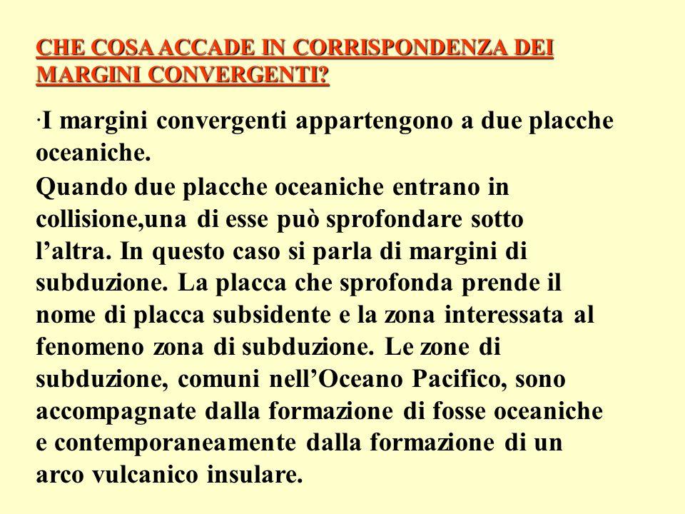 CHE COSA ACCADE IN CORRISPONDENZA DEI MARGINI CONVERGENTI? ·I margini convergenti appartengono a due placche oceaniche. Quando due placche oceaniche e