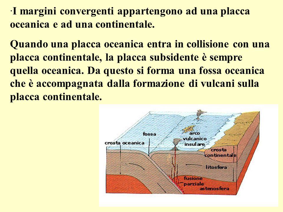 ·I margini convergenti appartengono ad una placca oceanica e ad una continentale. Quando una placca oceanica entra in collisione con una placca contin