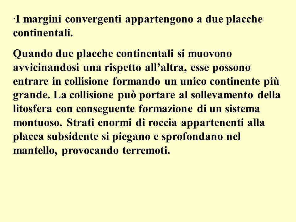·I margini convergenti appartengono a due placche continentali. Quando due placche continentali si muovono avvicinandosi una rispetto allaltra, esse p