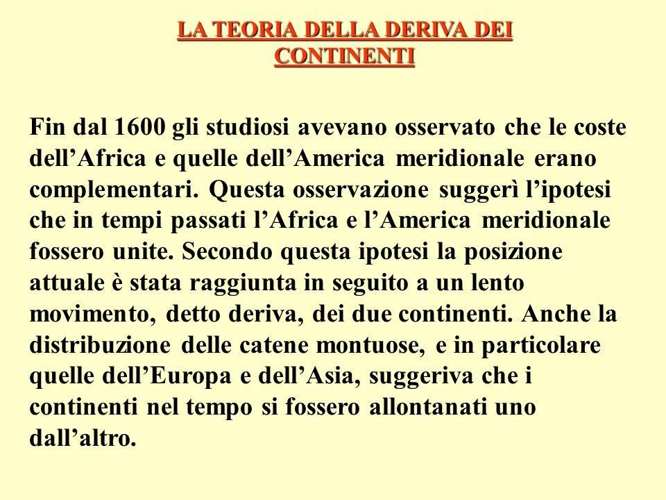 LA TEORIA DELLA DERIVA DEI CONTINENTI Fin dal 1600 gli studiosi avevano osservato che le coste dellAfrica e quelle dellAmerica meridionale erano compl