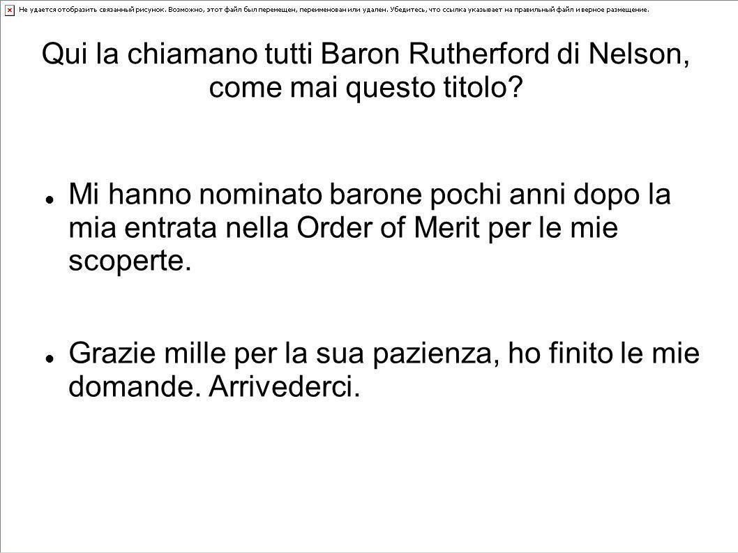 Qui la chiamano tutti Baron Rutherford di Nelson, come mai questo titolo? Mi hanno nominato barone pochi anni dopo la mia entrata nella Order of Merit