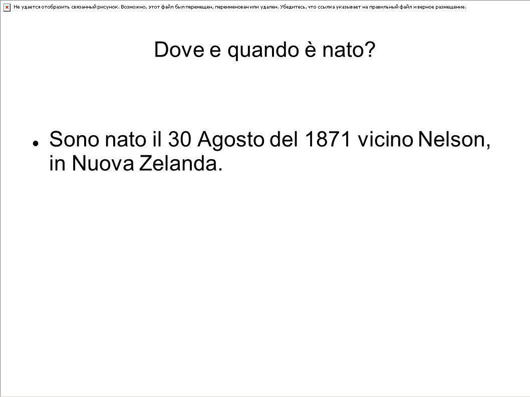 Dove e quando è nato? Sono nato il 30 Agosto del 1871 vicino Nelson, in Nuova Zelanda.