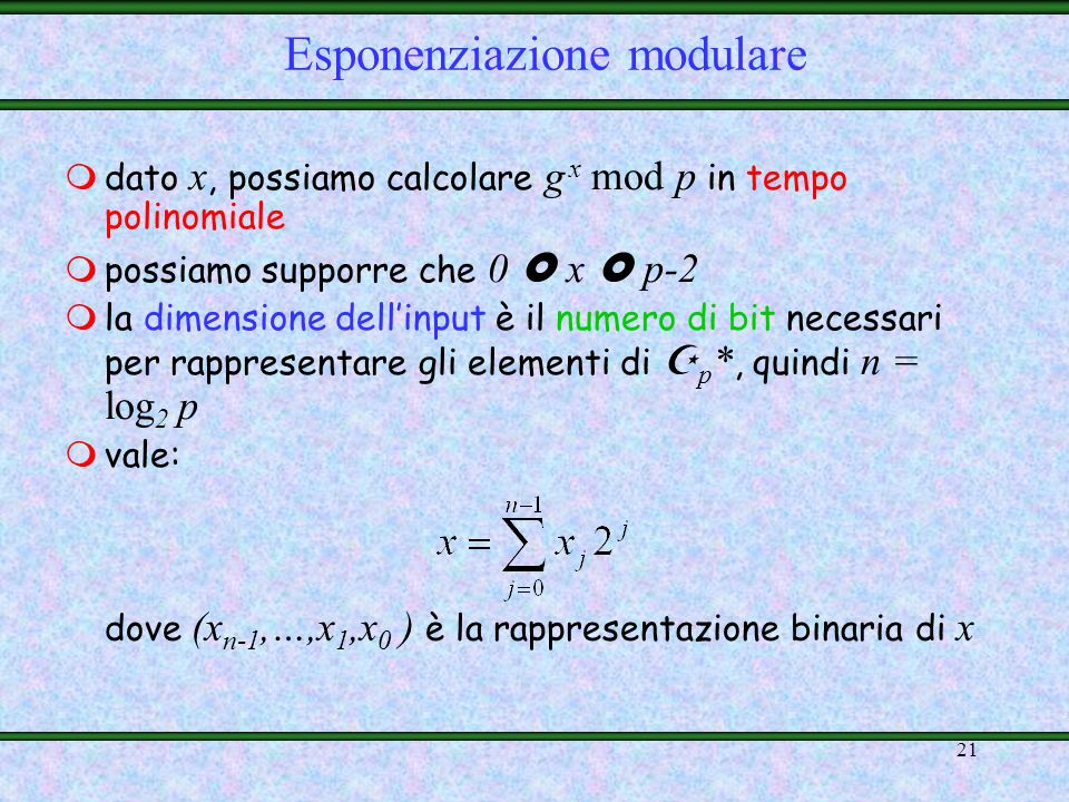 20 Esempio: 5 * = {1,2,3,4} è il gruppo moltiplicativo contenuto nel campo 5 = {0,1,2,3,4} 2 è un generatore di 5 * ; infatti: 5 * = {2 0,2 1,2 2,2 3
