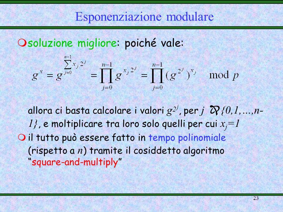 22 mApproccio immediato per il calcolo di g x mod p: ModExp(p, g, x) risultato = 1 while x > 0 do risultato = risultato * g mod p x = x – 1 return ris