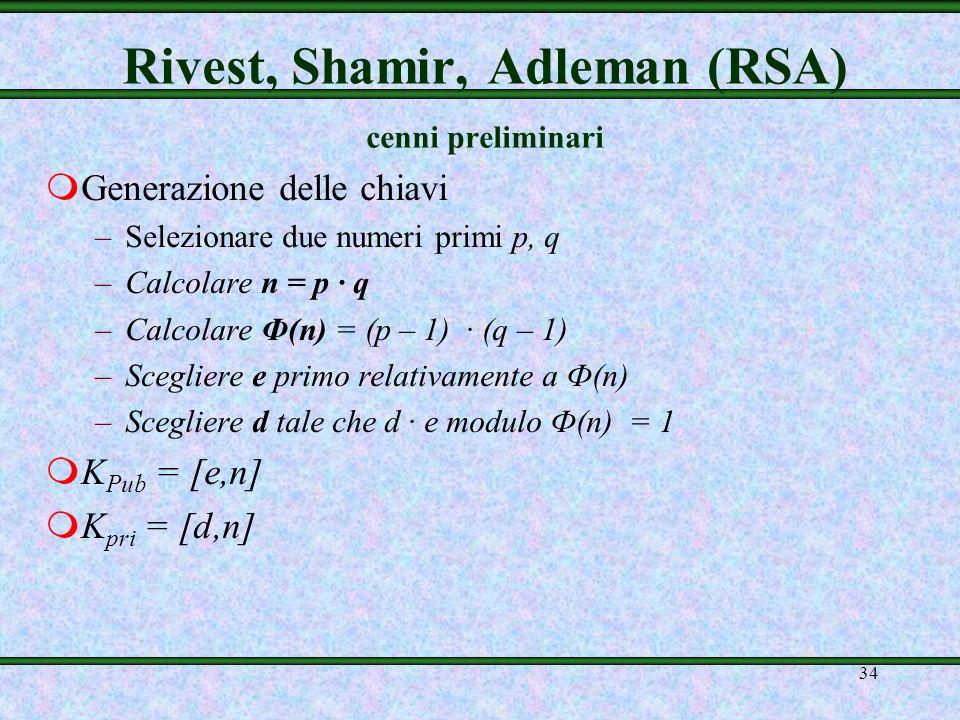 33 Rivest, Shamir, Adleman (RSA) Rivest, Shamir e Adleman del MIT nel 1977 Sistema a chiave pubblica più noto e usato Sicurezza dovuta alla difficoltà