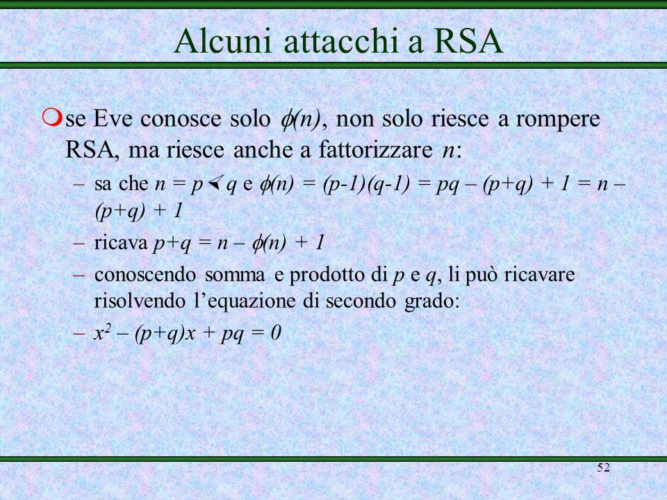 51 mricordiamo che p, q e (n) devono rimanere segreti msupponiamo che Eve conosca p e q –calcola (n) = (p-1)(q-1) –conosce e (fa parte della chiave pu