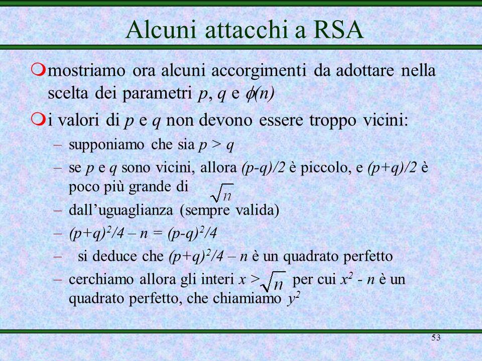 52 mse Eve conosce solo (n), non solo riesce a rompere RSA, ma riesce anche a fattorizzare n: –sa che n = p q e (n) = (p-1)(q-1) = pq – (p+q) + 1 = n