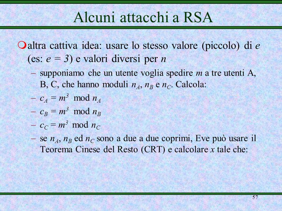 56 Alcuni attacchi a RSA –detti e 1 ed e 2 gli esponenti di cifratura, calcola: –se MCD(e 1, e 2 ) = 1 allora Eve, usando lalgoritmo di Euclide esteso