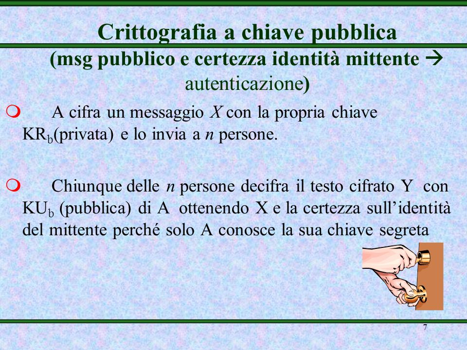 7 Crittografia a chiave pubblica (msg pubblico e certezza identità mittente autenticazione) mA cifra un messaggio X con la propria chiave KR b (privata) e lo invia a n persone.