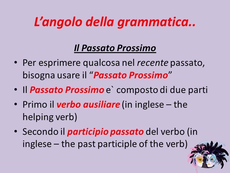 Langolo della grammatica.. Il Passato Prossimo Per esprimere qualcosa nel recente passato, bisogna usare il Passato Prossimo Il Passato Prossimo e` co
