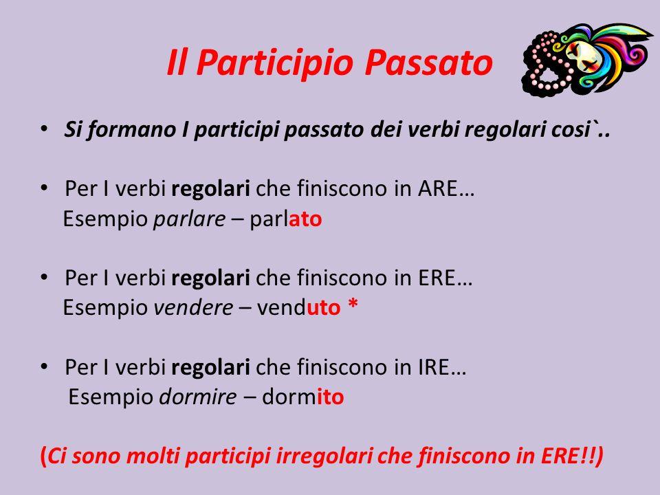 Il Participio Passato Si formano I participi passato dei verbi regolari cosi`.. Per I verbi regolari che finiscono in ARE… Esempio parlare – parlato P