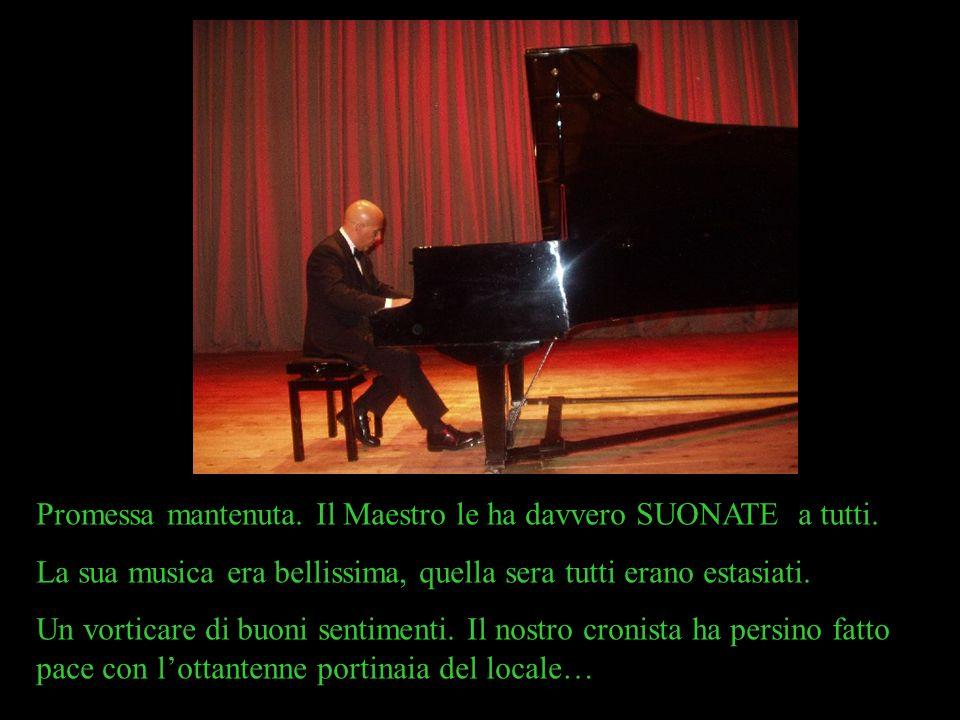 Promessa mantenuta. Il Maestro le ha davvero SUONATE a tutti. La sua musica era bellissima, quella sera tutti erano estasiati. Un vorticare di buoni s