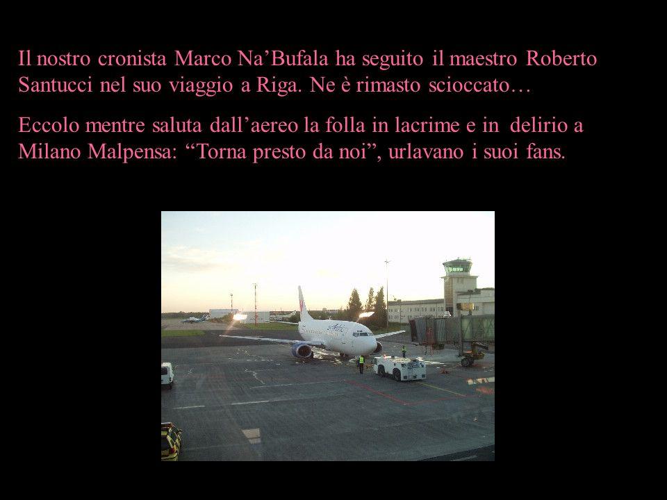 Il nostro cronista Marco NaBufala ha seguito il maestro Roberto Santucci nel suo viaggio a Riga. Ne è rimasto scioccato… Eccolo mentre saluta dallaere