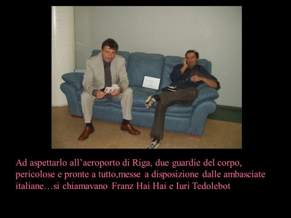 Ad aspettarlo allaeroporto di Riga, due guardie del corpo, pericolose e pronte a tutto,messe a disposizione dalle ambasciate italiane…si chiamavano Fr