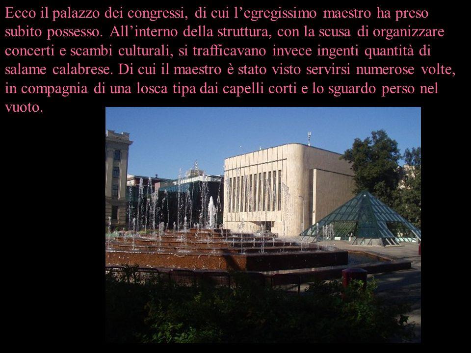 Ecco il palazzo dei congressi, di cui legregissimo maestro ha preso subito possesso. Allinterno della struttura, con la scusa di organizzare concerti
