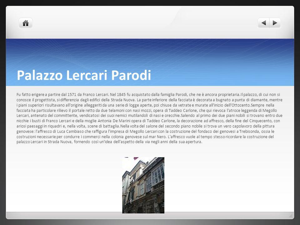 Palazzo Lercari Parodi Fu fatto erigere a partire dal 1571 da Franco Lercari. Nel 1845 fu acquistato dalla famiglia Parodi, che ne è ancora proprietar