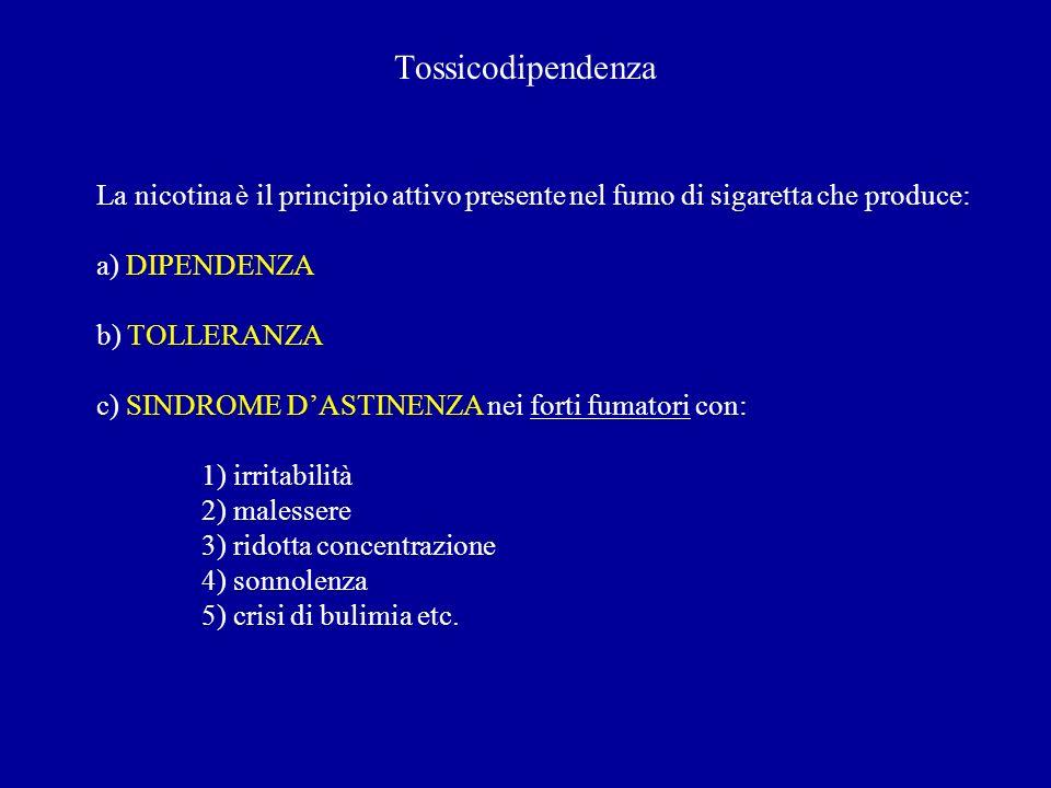 Tossicodipendenza La nicotina è il principio attivo presente nel fumo di sigaretta che produce: a) DIPENDENZA b) TOLLERANZA c) SINDROME DASTINENZA nei