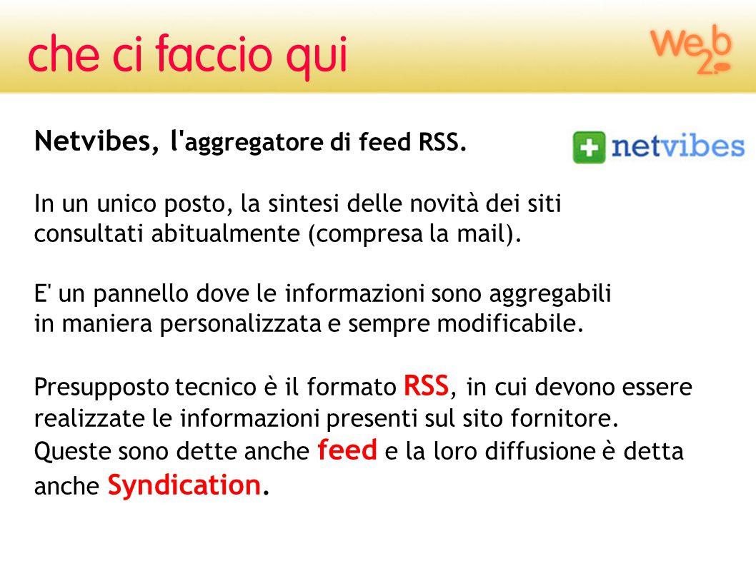Netvibes, l' aggregatore di feed RSS. In un unico posto, la sintesi delle novità dei siti consultati abitualmente (compresa la mail). E' un pannello d
