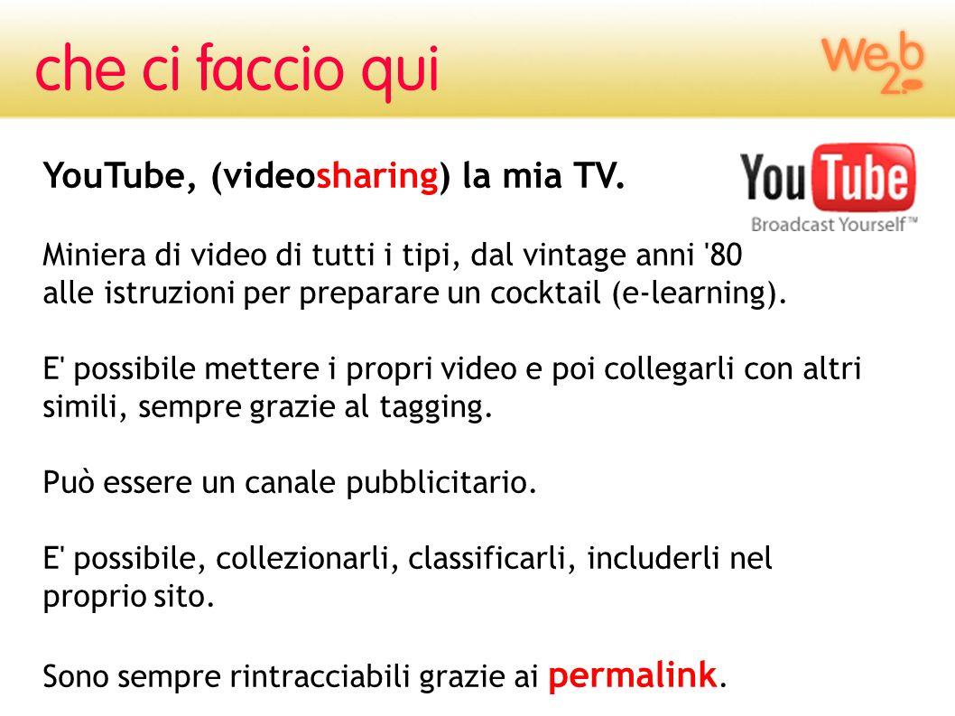 YouTube, (videosharing) la mia TV. Miniera di video di tutti i tipi, dal vintage anni '80 alle istruzioni per preparare un cocktail (e-learning). E' p