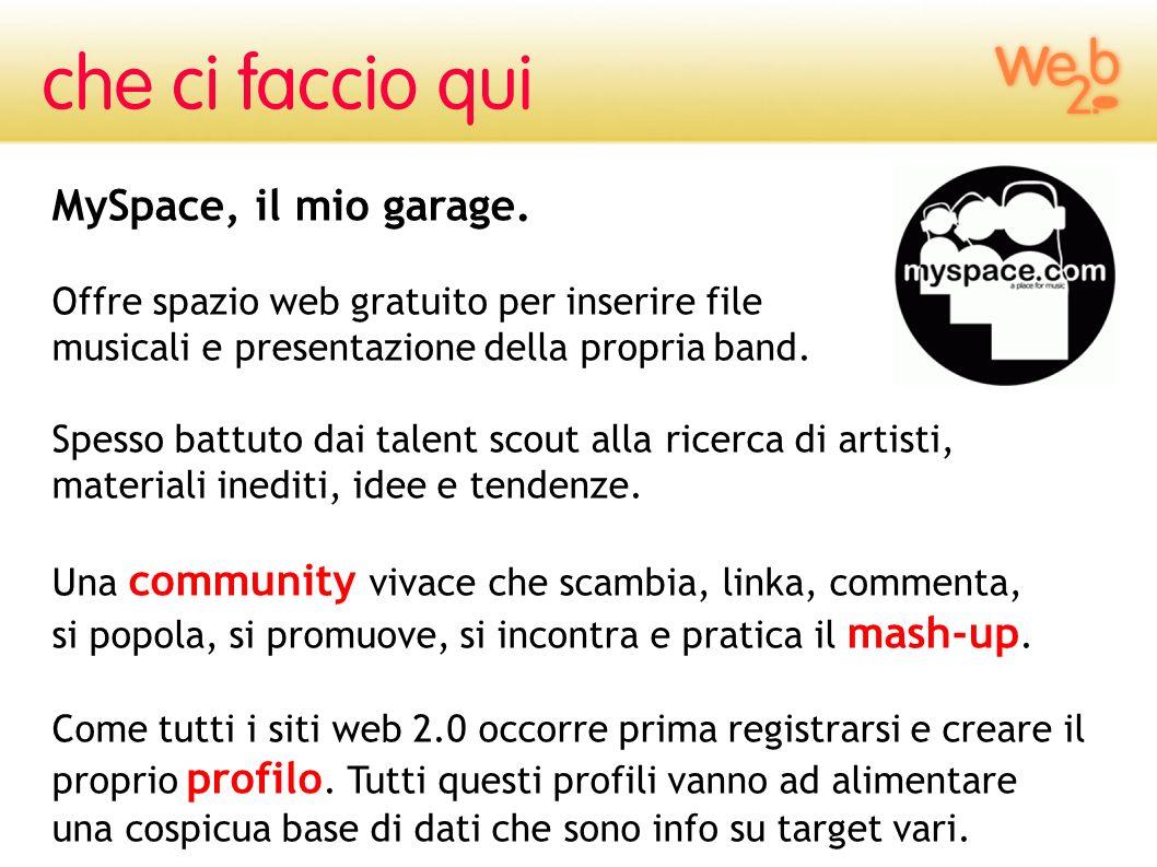 MySpace, il mio garage. Offre spazio web gratuito per inserire file musicali e presentazione della propria band. Spesso battuto dai talent scout alla