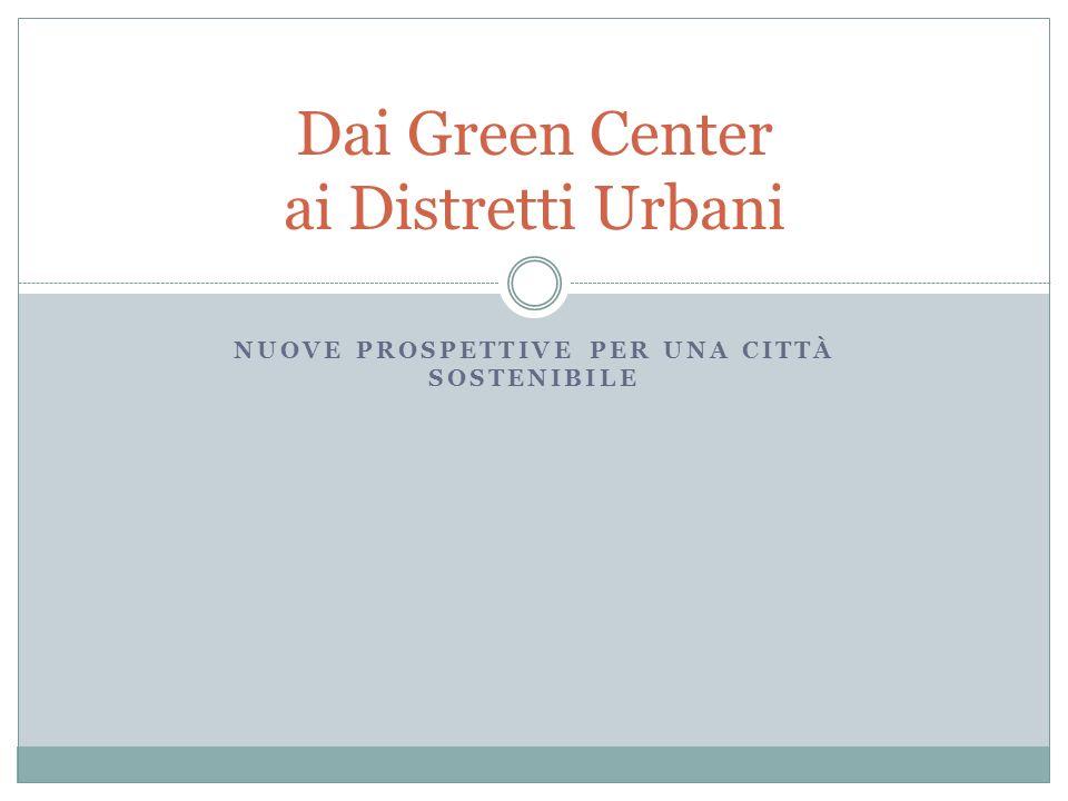 NUOVE PROSPETTIVE PER UNA CITTÀ SOSTENIBILE Dai Green Center ai Distretti Urbani