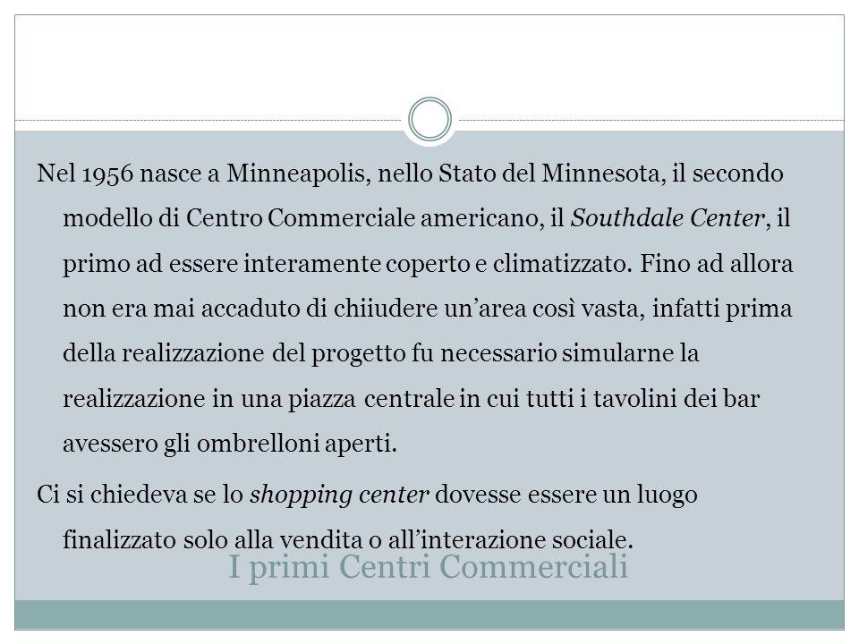 I primi Centri Commerciali Nel 1956 nasce a Minneapolis, nello Stato del Minnesota, il secondo modello di Centro Commerciale americano, il Southdale Center, il primo ad essere interamente coperto e climatizzato.