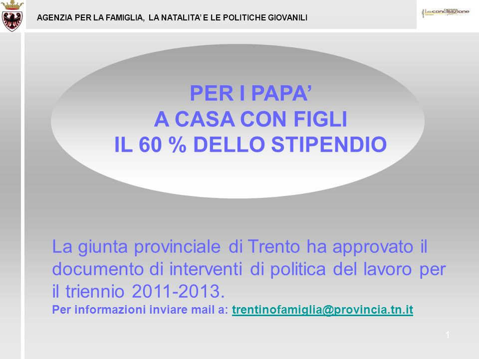 1 PER I PAPA A CASA CON FIGLI IL 60 % DELLO STIPENDIO AGENZIA PER LA FAMIGLIA, LA NATALITA E LE POLITICHE GIOVANILI La giunta provinciale di Trento ha approvato il documento di interventi di politica del lavoro per il triennio 2011-2013.