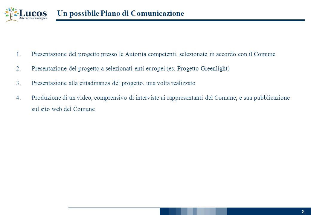 8 Un possibile Piano di Comunicazione 1.Presentazione del progetto presso le Autorità competenti, selezionate in accordo con il Comune 2.Presentazione