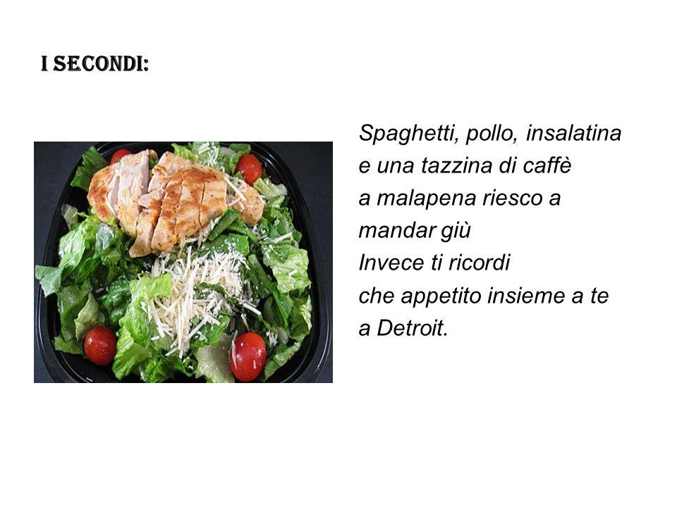 I SECONDI: Spaghetti, pollo, insalatina e una tazzina di caffè a malapena riesco a mandar giù Invece ti ricordi che appetito insieme a te a Detroit.