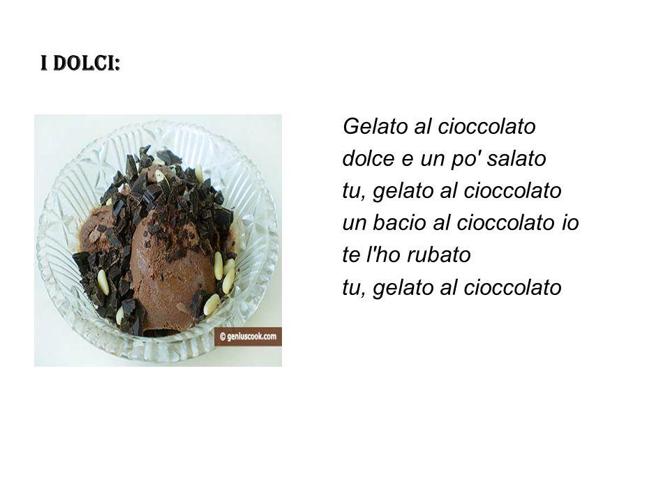 I DOLCI: Gelato al cioccolato dolce e un po' salato tu, gelato al cioccolato un bacio al cioccolato io te l'ho rubato tu, gelato al cioccolato