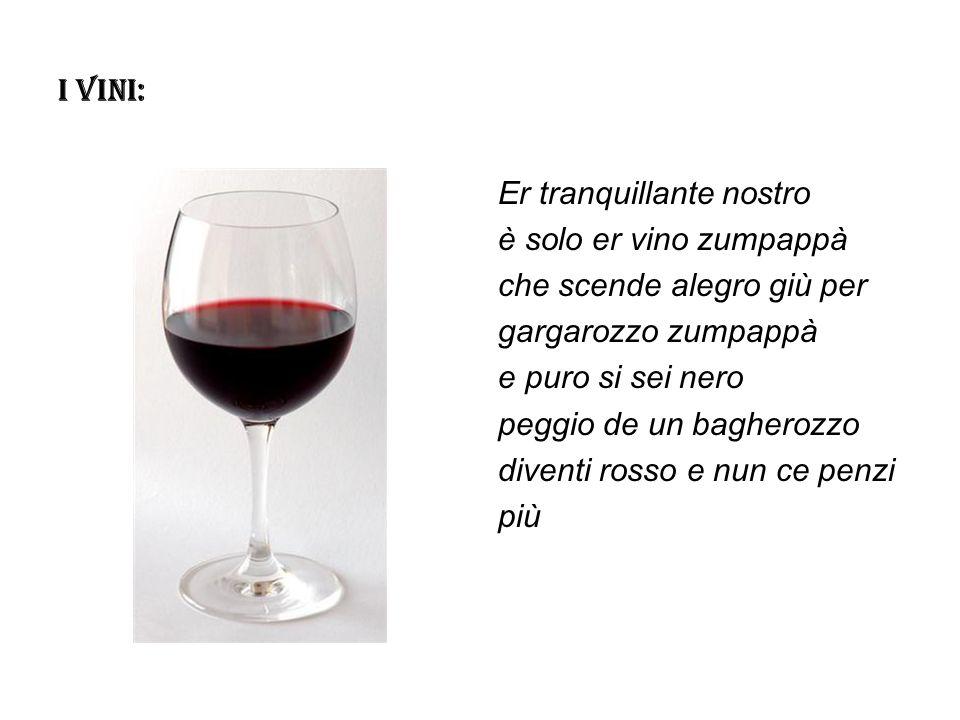 I VINI: Er tranquillante nostro è solo er vino zumpappà che scende alegro giù per gargarozzo zumpappà e puro si sei nero peggio de un bagherozzo diven