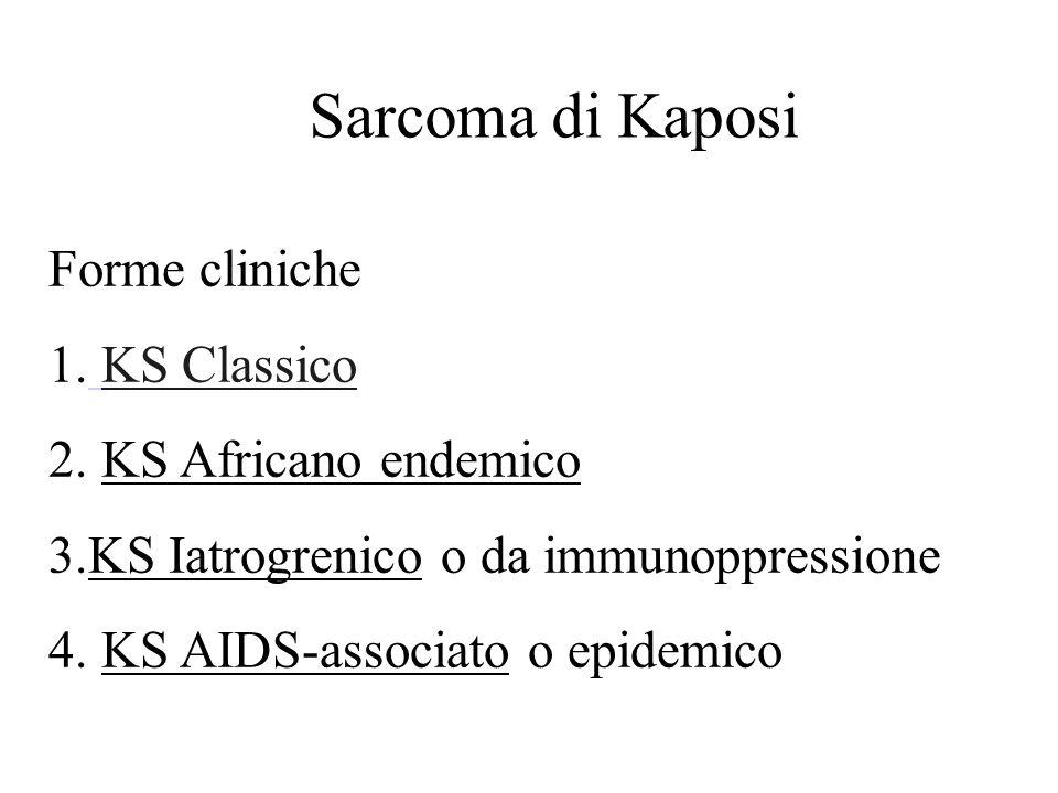 Forme cliniche 1. KS Classico 2. KS Africano endemico 3.KS Iatrogrenico o da immunoppressione 4. KS AIDS-associato o epidemico Sarcoma di Kaposi