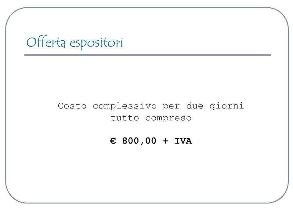Costo complessivo per due giorni tutto compreso 800,00 + IVA Offerta espositori