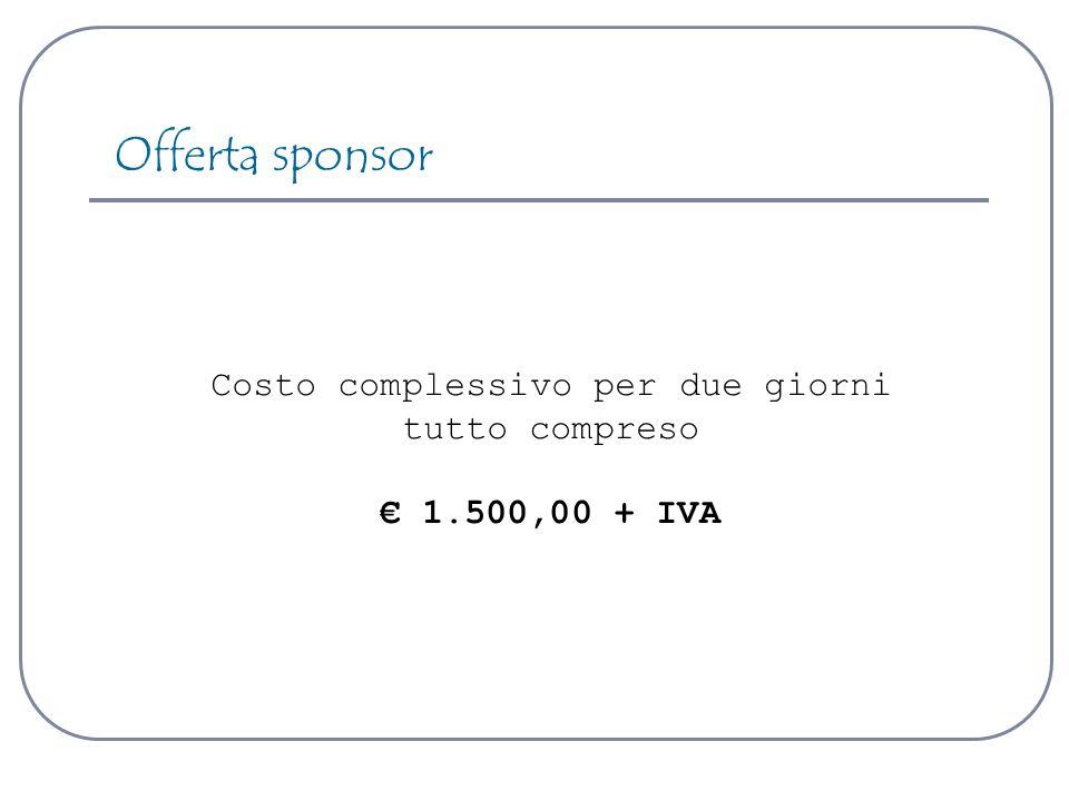 Costo complessivo per due giorni tutto compreso 1.500,00 + IVA Offerta sponsor