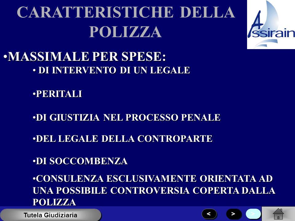 CARATTERISTICHE DELLA POLIZZA MASSIMALE PER SPESE:MASSIMALE PER SPESE: DI INTERVENTO DI UN LEGALE DI INTERVENTO DI UN LEGALE PERITALIPERITALI DI GIUSTIZIA NEL PROCESSO PENALEDI GIUSTIZIA NEL PROCESSO PENALE DEL LEGALE DELLA CONTROPARTEDEL LEGALE DELLA CONTROPARTE DI SOCCOMBENZADI SOCCOMBENZA CONSULENZA ESCLUSIVAMENTE ORIENTATA AD UNA POSSIBILE CONTROVERSIA COPERTA DALLA POLIZZACONSULENZA ESCLUSIVAMENTE ORIENTATA AD UNA POSSIBILE CONTROVERSIA COPERTA DALLA POLIZZA > > < < > > Tutela Giudiziaria