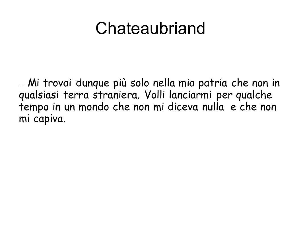 Chateaubriand … Mi trovai dunque più solo nella mia patria che non in qualsiasi terra straniera. Volli lanciarmi per qualche tempo in un mondo che non