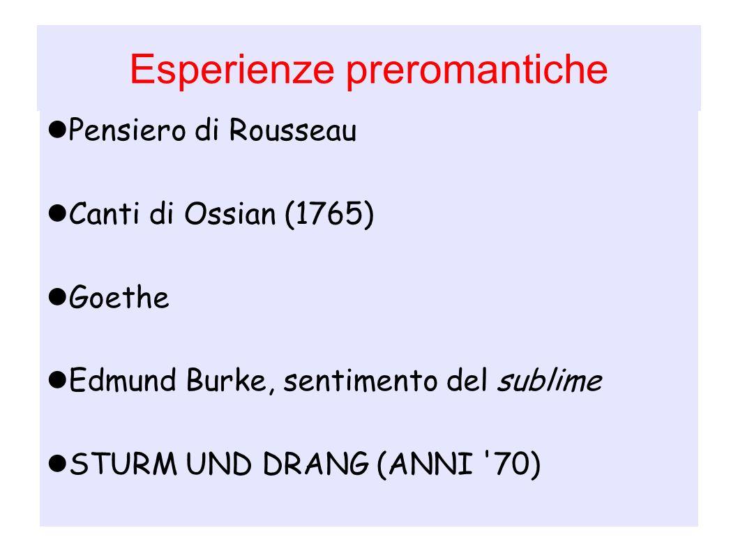 Esperienze preromantiche Pensiero di Rousseau Canti di Ossian (1765) Goethe Edmund Burke, sentimento del sublime STURM UND DRANG (ANNI '70)