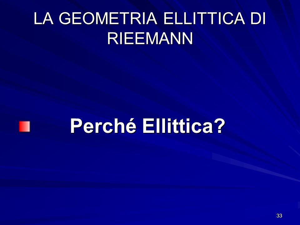33 LA GEOMETRIA ELLITTICA DI RIEEMANN Perché Ellittica? Perché Ellittica?