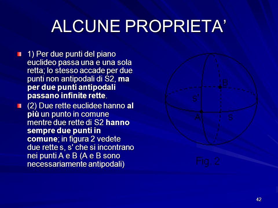 42 ALCUNE PROPRIETA 1) Per due punti del piano euclideo passa una e una sola retta; lo stesso accade per due punti non antipodali di S2, ma per due pu