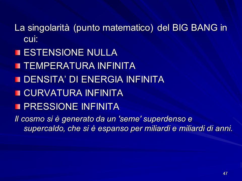 47 La singolarità (punto matematico) del BIG BANG in cui: ESTENSIONE NULLA TEMPERATURA INFINITA DENSITA DI ENERGIA INFINITA CURVATURA INFINITA PRESSIO