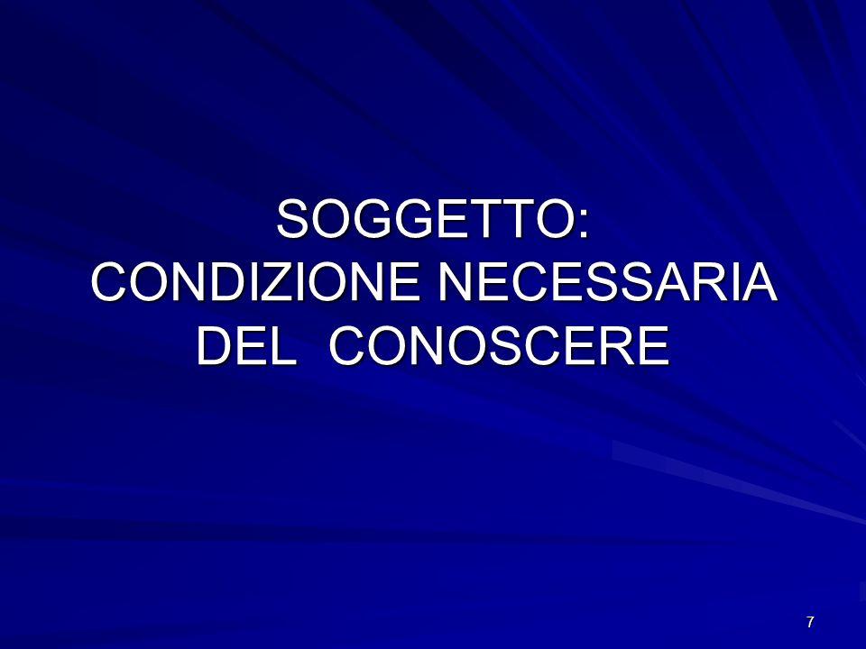 7 SOGGETTO: CONDIZIONE NECESSARIA DEL CONOSCERE