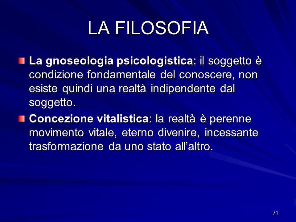 71 LA FILOSOFIA La gnoseologia psicologistica: il soggetto è condizione fondamentale del conoscere, non esiste quindi una realtà indipendente dal sogg