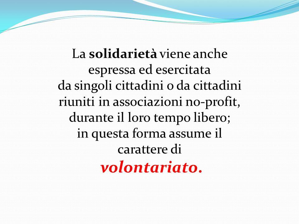 La solidarietà viene anche espressa ed esercitata da singoli cittadini o da cittadini riuniti in associazioni no-profit, durante il loro tempo libero;