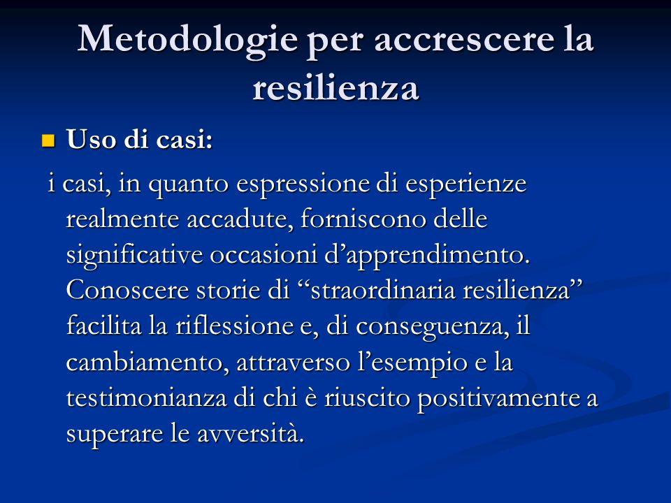 Metodologie per accrescere la resilienza Uso di casi: Uso di casi: i casi, in quanto espressione di esperienze realmente accadute, forniscono delle si